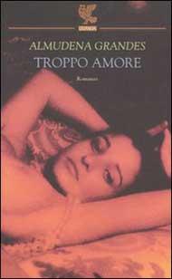 Immagine della copertina del libro Troppo amore di Almudena Grandes